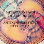 Mit Ariadnefaden durch die Zeit: Antikenrezeption in Netflix' Dark