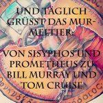 Und täglich grüßt das Murmeltier: Von Sisyphos und Prometheus zu Bill Murray und Tom Cruise