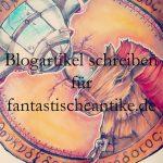 Blogartikel schreiben für fantastischeantike.de - Ein Leitfaden